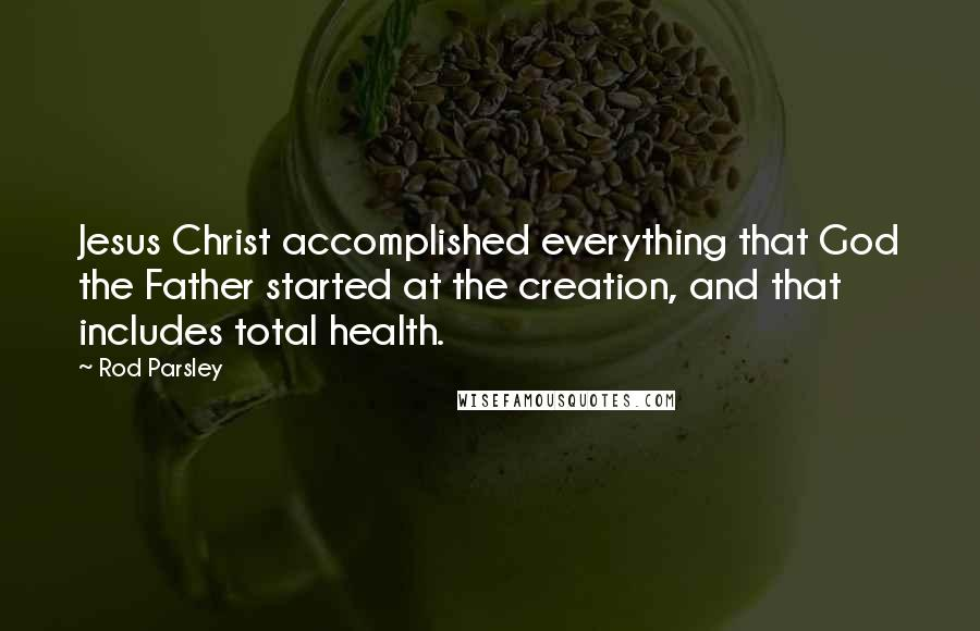 Rod Parsley quotes: Jesus Christ accomplished everything that God the Father started at the creation, and that includes total health.