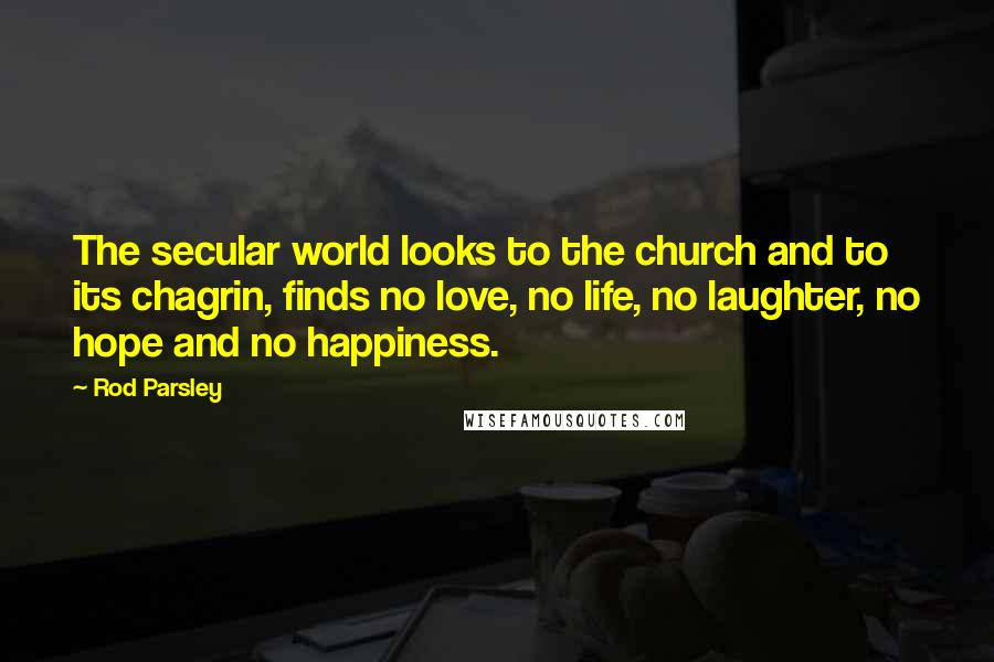 Rod Parsley quotes: The secular world looks to the church and to its chagrin, finds no love, no life, no laughter, no hope and no happiness.