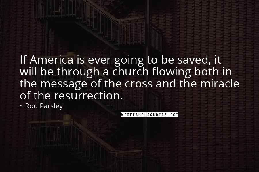 Rod Parsley quotes: If America is ever going to be saved, it will be through a church flowing both in the message of the cross and the miracle of the resurrection.