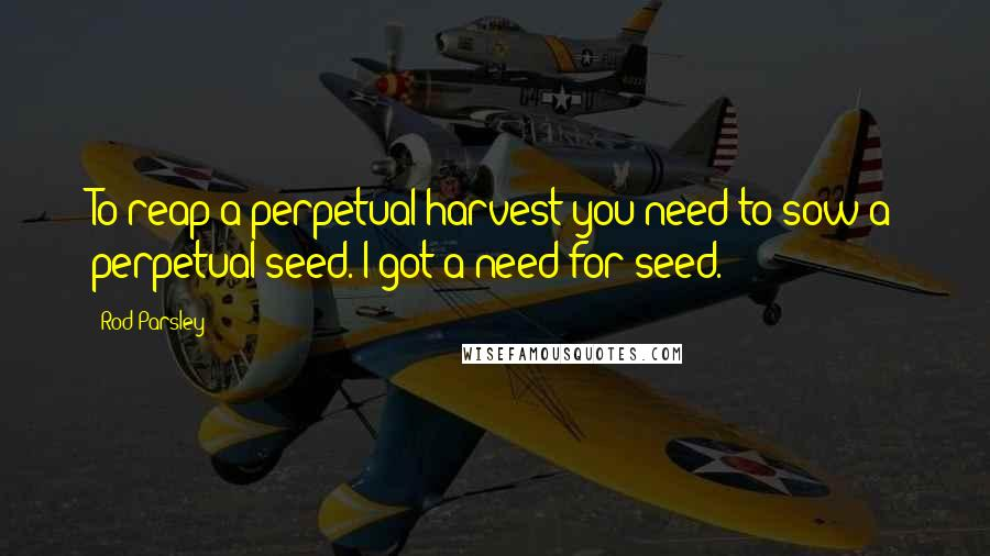 Rod Parsley quotes: To reap a perpetual harvest you need to sow a perpetual seed. I got a need for seed.