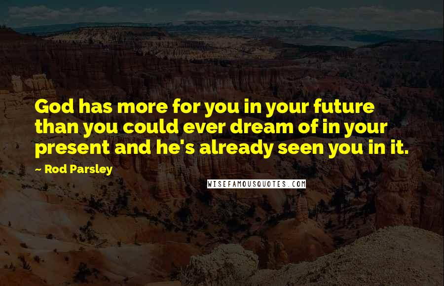 Rod Parsley quotes: God has more for you in your future than you could ever dream of in your present and he's already seen you in it.