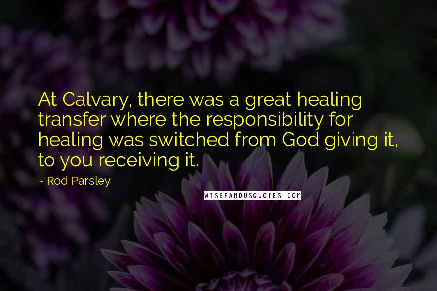 Rod Parsley quotes: At Calvary, there was a great healing transfer where the responsibility for healing was switched from God giving it, to you receiving it.