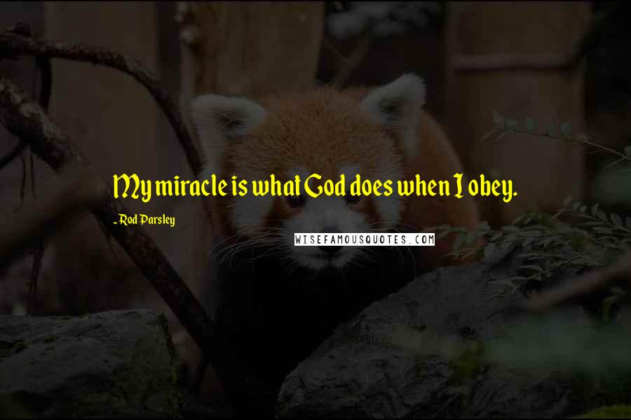 Rod Parsley quotes: My miracle is what God does when I obey.