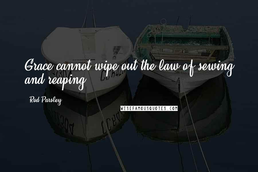 Rod Parsley quotes: Grace cannot wipe out the law of sewing and reaping.