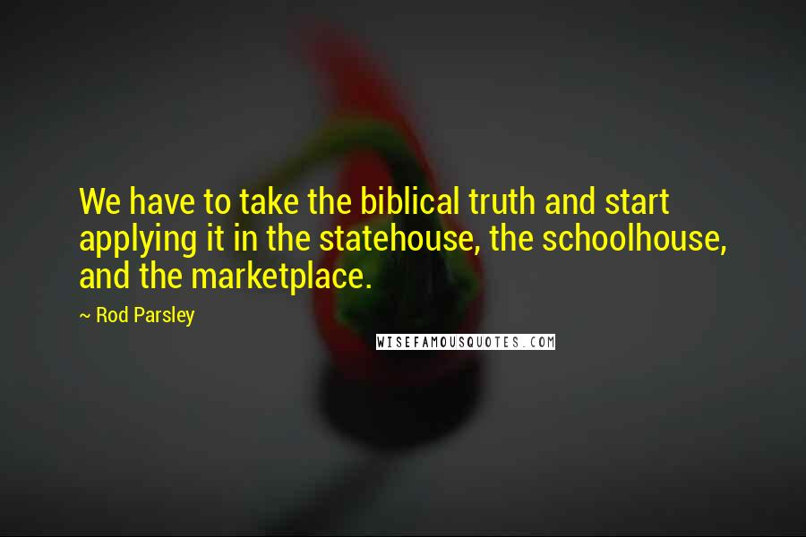 Rod Parsley quotes: We have to take the biblical truth and start applying it in the statehouse, the schoolhouse, and the marketplace.