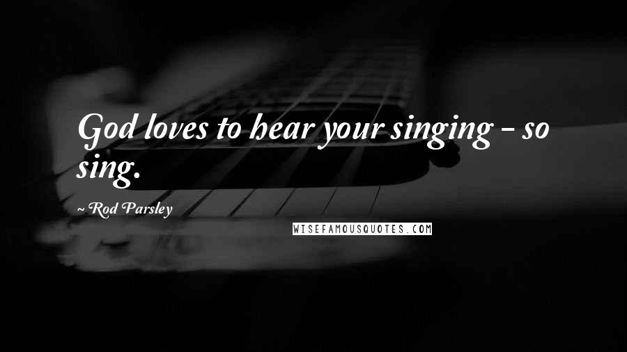 Rod Parsley quotes: God loves to hear your singing - so sing.