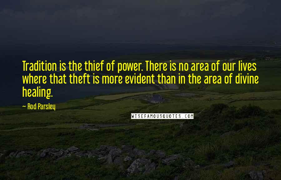 Rod Parsley quotes: Tradition is the thief of power. There is no area of our lives where that theft is more evident than in the area of divine healing.
