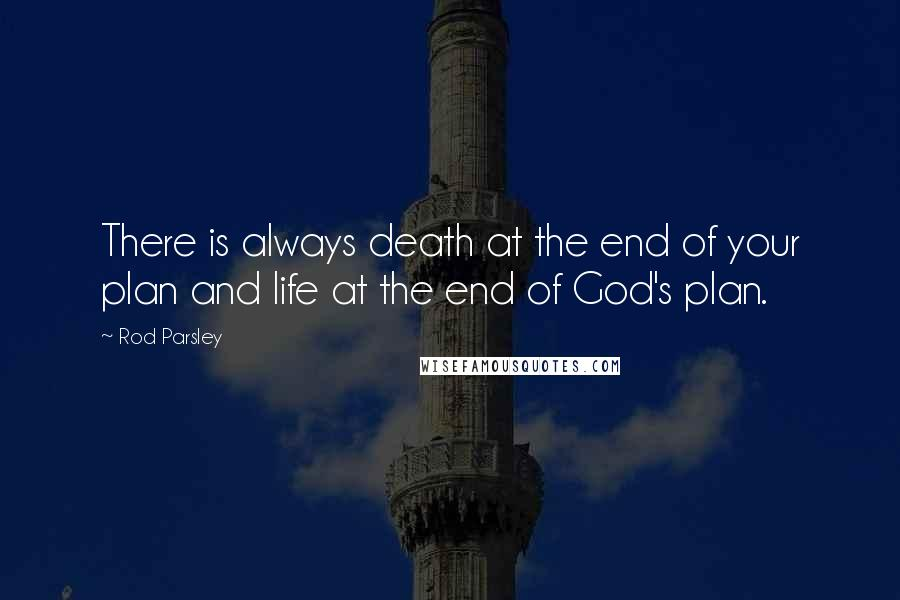 Rod Parsley quotes: There is always death at the end of your plan and life at the end of God's plan.