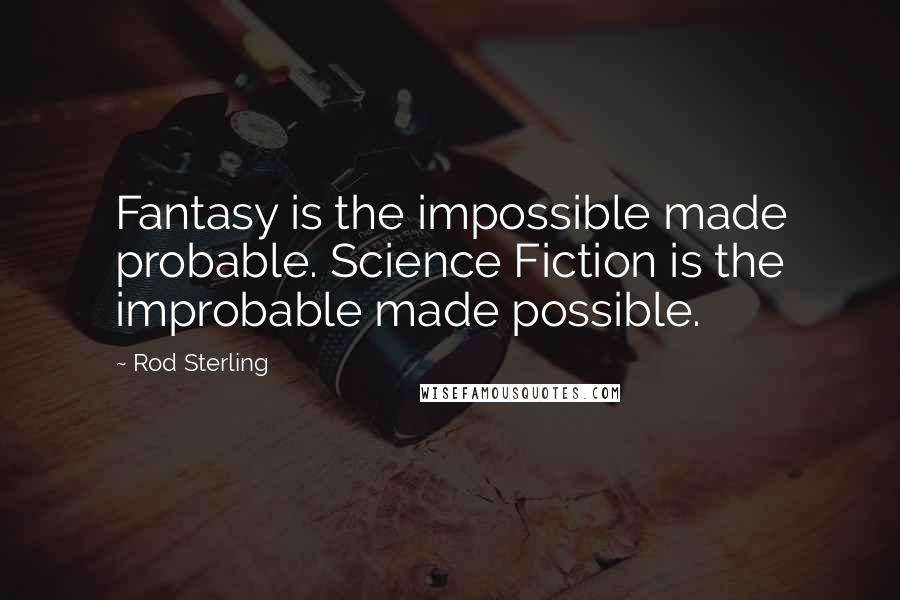 Rod Sterling quotes: Fantasy is the impossible made probable. Science Fiction is the improbable made possible.