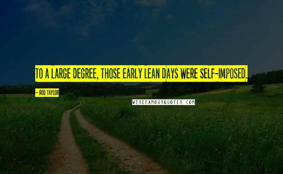 Rod Taylor quotes: To a large degree, those early lean days were self-imposed.