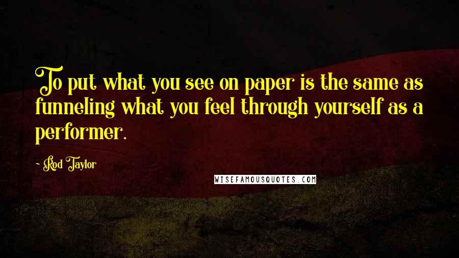 Rod Taylor quotes: To put what you see on paper is the same as funneling what you feel through yourself as a performer.