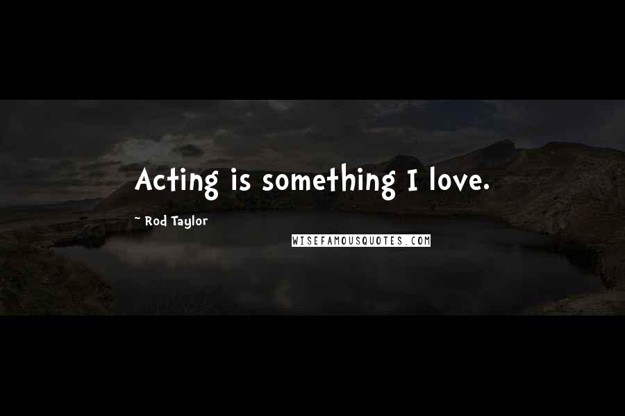 Rod Taylor quotes: Acting is something I love.