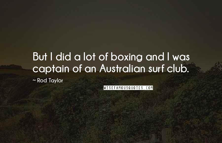Rod Taylor quotes: But I did a lot of boxing and I was captain of an Australian surf club.