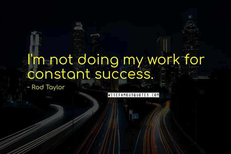 Rod Taylor quotes: I'm not doing my work for constant success.