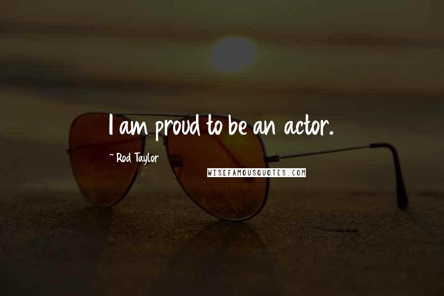 Rod Taylor quotes: I am proud to be an actor.