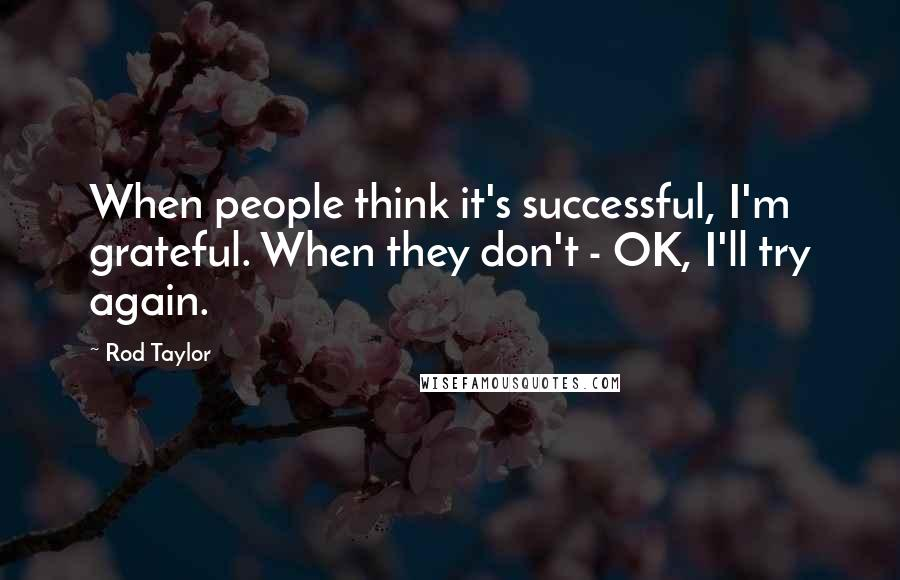 Rod Taylor quotes: When people think it's successful, I'm grateful. When they don't - OK, I'll try again.
