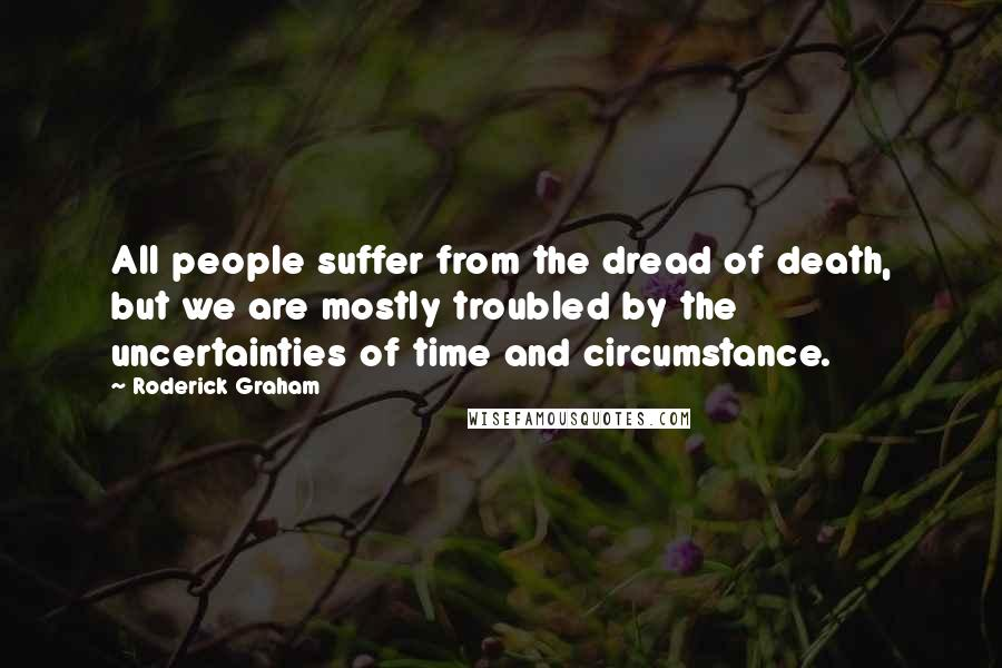 Roderick Graham quotes: All people suffer from the dread of death, but we are mostly troubled by the uncertainties of time and circumstance.