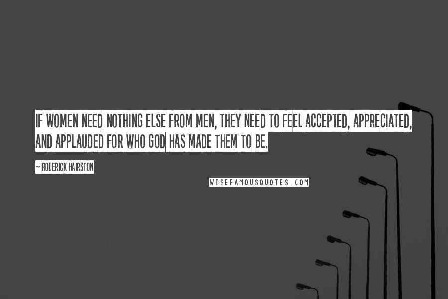 Roderick Hairston quotes: If women need nothing else from men, they need to feel accepted, appreciated, and applauded for who God has made them to be.