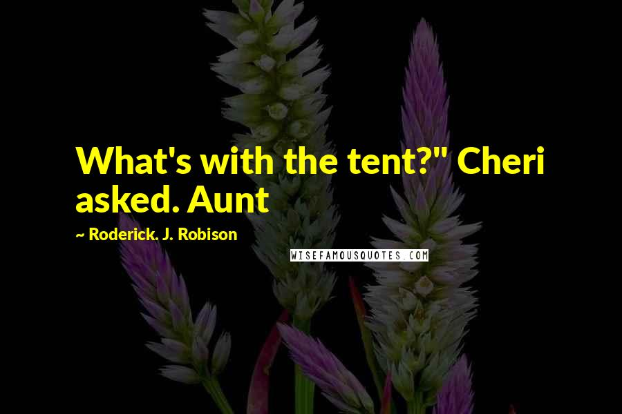 """Roderick. J. Robison quotes: What's with the tent?"""" Cheri asked. Aunt"""