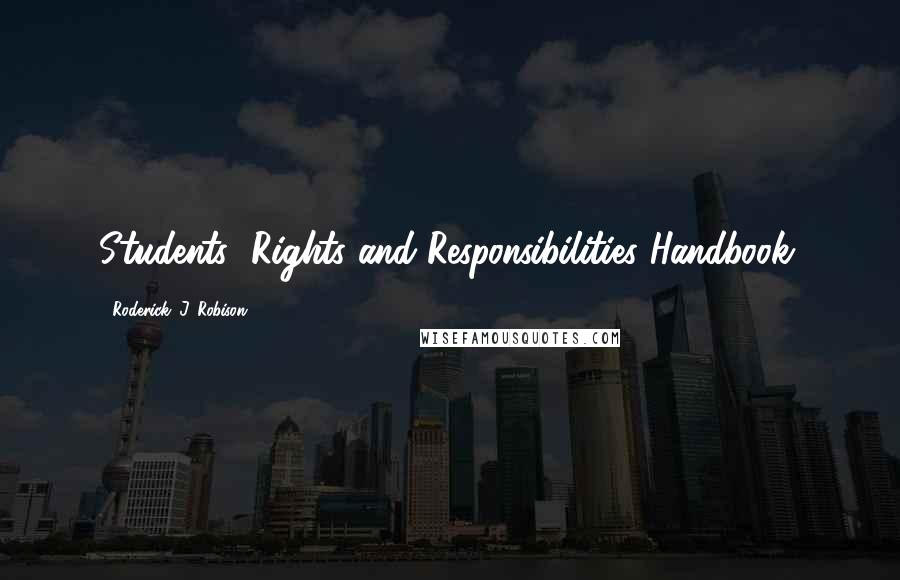 Roderick. J. Robison quotes: Students' Rights and Responsibilities Handbook.