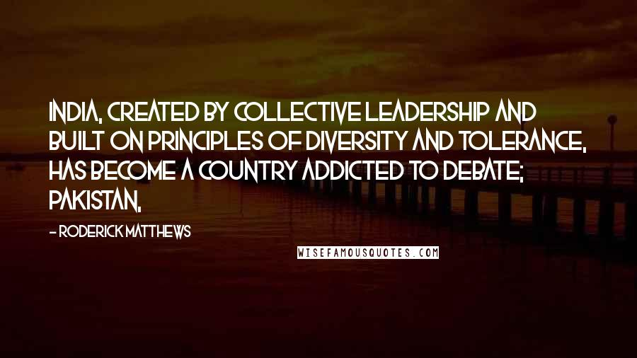 Roderick Matthews quotes: India, created by collective leadership and built on principles of diversity and tolerance, has become a country addicted to debate; Pakistan,