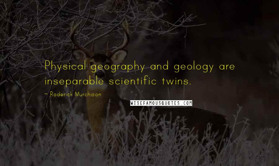 Roderick Murchison quotes: Physical geography and geology are inseparable scientific twins.