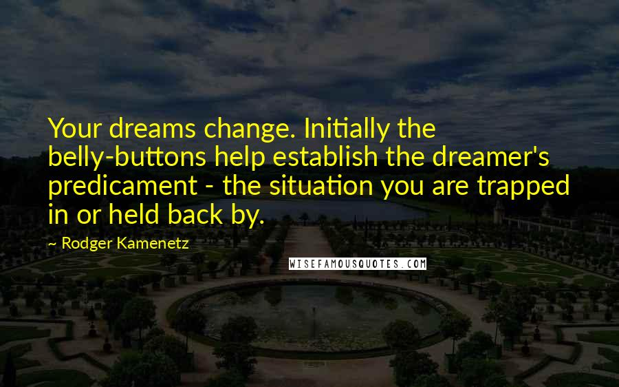 Rodger Kamenetz quotes: Your dreams change. Initially the belly-buttons help establish the dreamer's predicament - the situation you are trapped in or held back by.