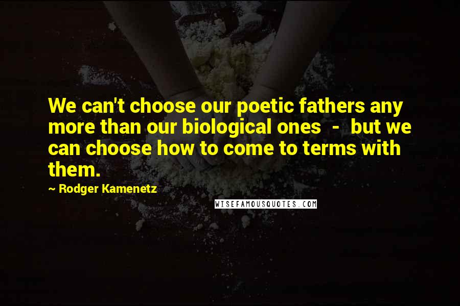 Rodger Kamenetz quotes: We can't choose our poetic fathers any more than our biological ones - but we can choose how to come to terms with them.