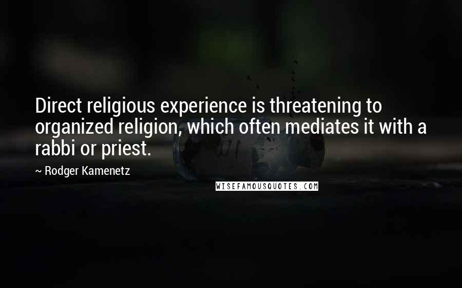 Rodger Kamenetz quotes: Direct religious experience is threatening to organized religion, which often mediates it with a rabbi or priest.