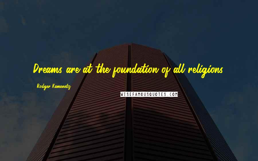 Rodger Kamenetz quotes: Dreams are at the foundation of all religions.