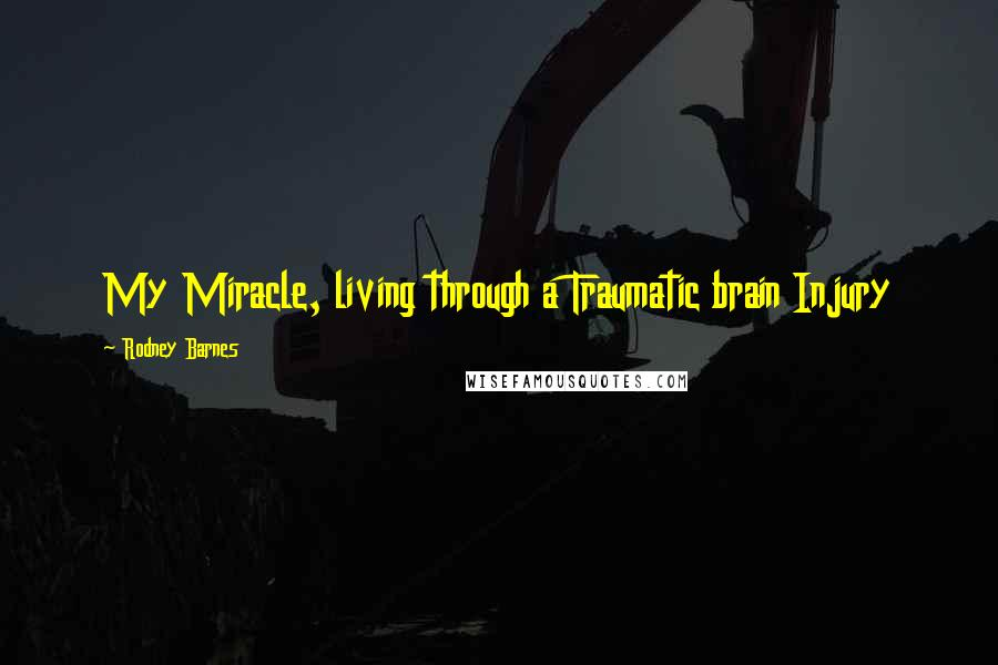 Rodney Barnes quotes: My Miracle, living through a Traumatic brain Injury
