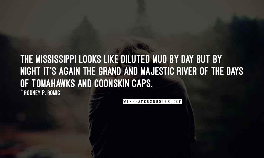 Rodney P. Romig quotes: The Mississippi looks like diluted mud by day but by night it's again the grand and majestic river of the days of tomahawks and coonskin caps.