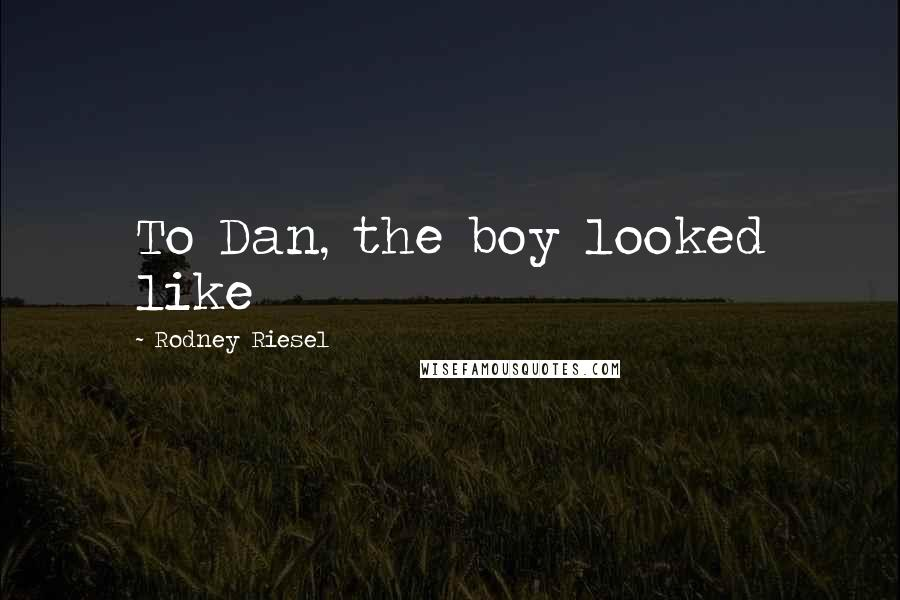 Rodney Riesel quotes: To Dan, the boy looked like
