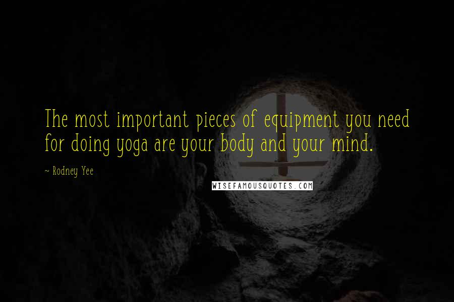 Rodney Yee quotes: The most important pieces of equipment you need for doing yoga are your body and your mind.