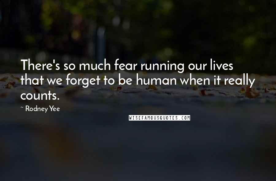 Rodney Yee quotes: There's so much fear running our lives that we forget to be human when it really counts.