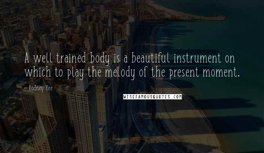 Rodney Yee quotes: A well trained body is a beautiful instrument on which to play the melody of the present moment.