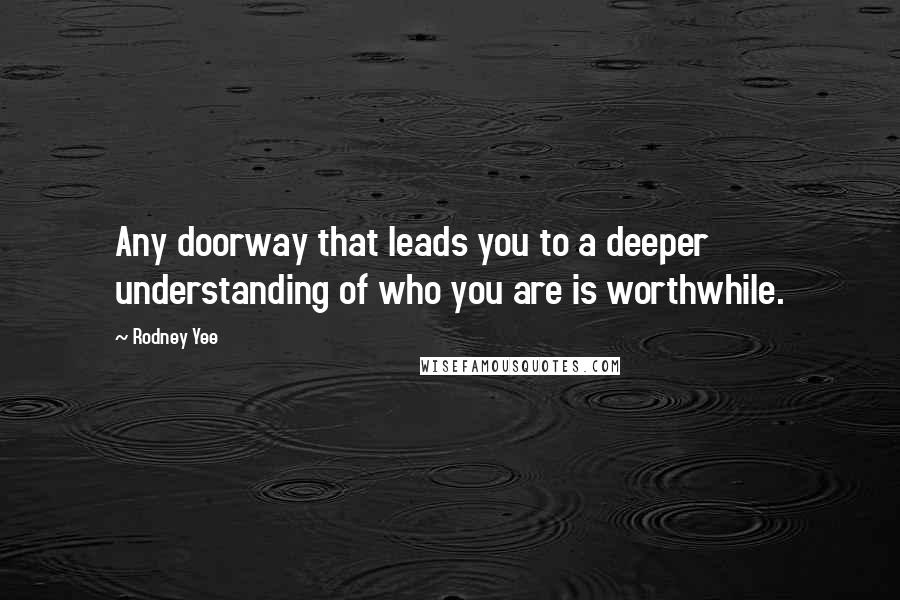 Rodney Yee quotes: Any doorway that leads you to a deeper understanding of who you are is worthwhile.
