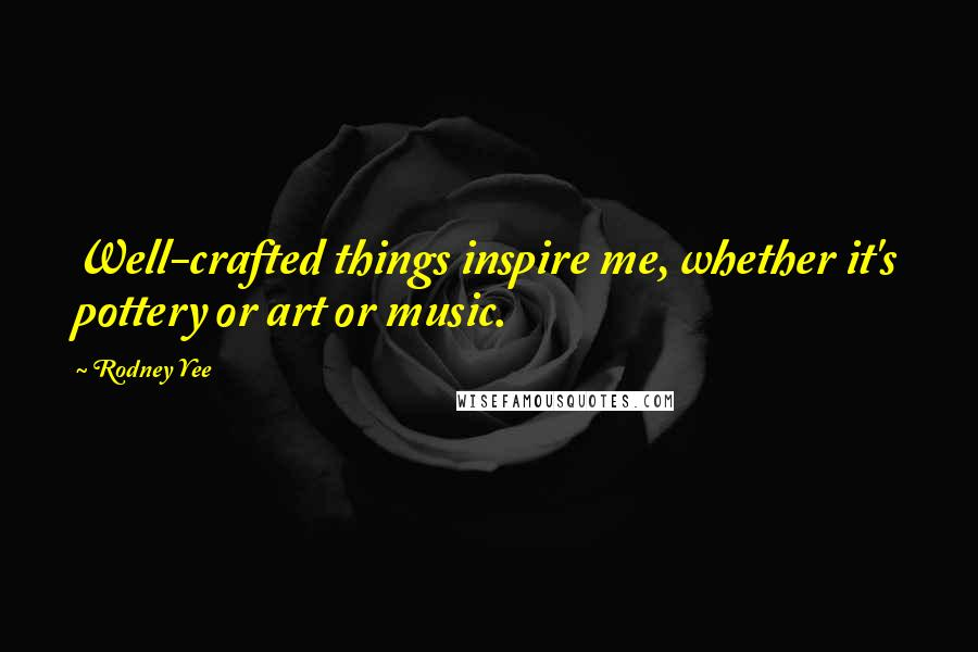 Rodney Yee quotes: Well-crafted things inspire me, whether it's pottery or art or music.