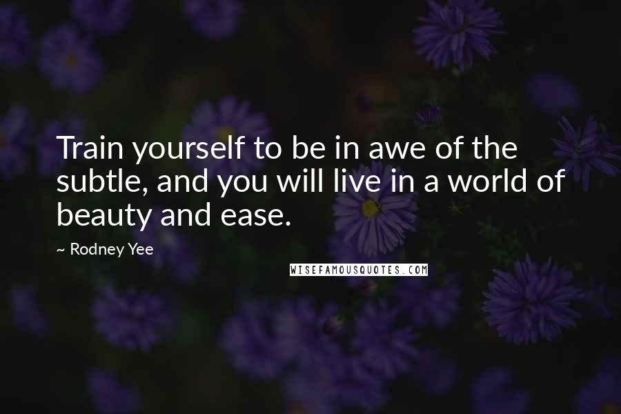 Rodney Yee quotes: Train yourself to be in awe of the subtle, and you will live in a world of beauty and ease.