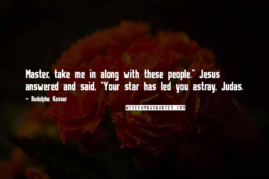 "Rodolphe Kasser quotes: Master, take me in along with these people."" Jesus answered and said, ""Your star has led you astray, Judas."
