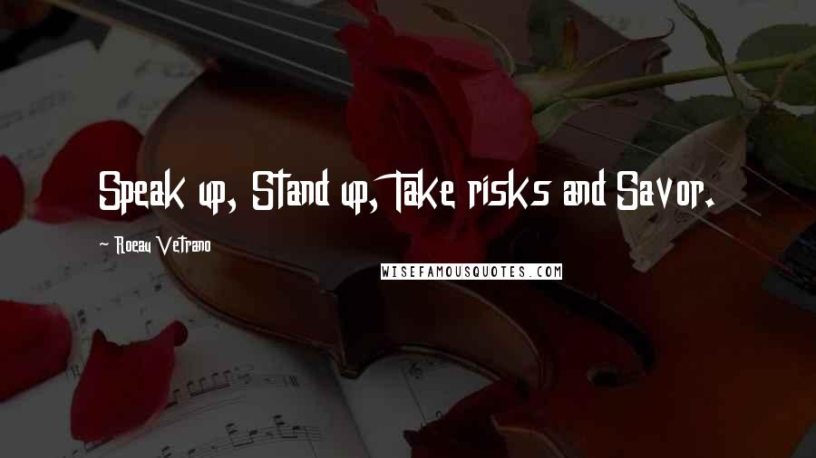 Roeau Vetrano quotes: Speak up, Stand up, Take risks and Savor.