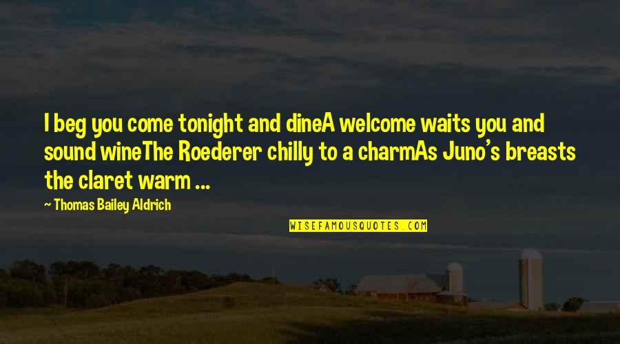 Roederer Quotes By Thomas Bailey Aldrich: I beg you come tonight and dineA welcome