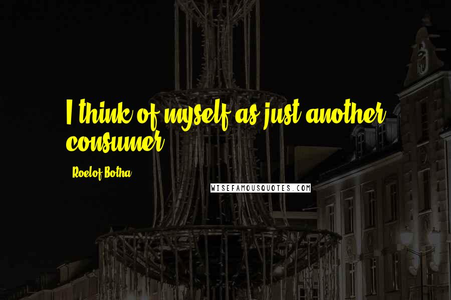 Roelof Botha quotes: I think of myself as just another consumer.