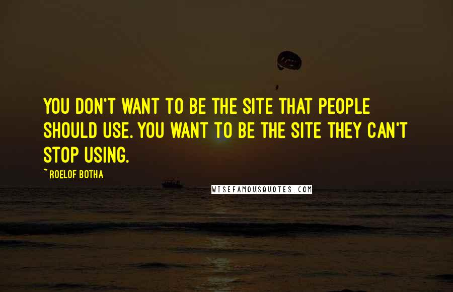 Roelof Botha quotes: You don't want to be the site that people should use. You want to be the site they can't stop using.