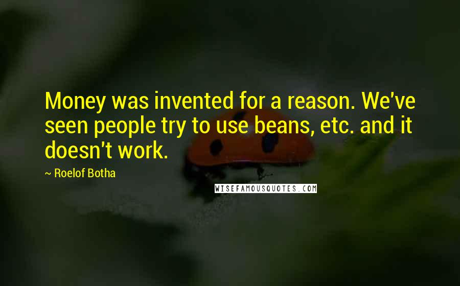 Roelof Botha quotes: Money was invented for a reason. We've seen people try to use beans, etc. and it doesn't work.