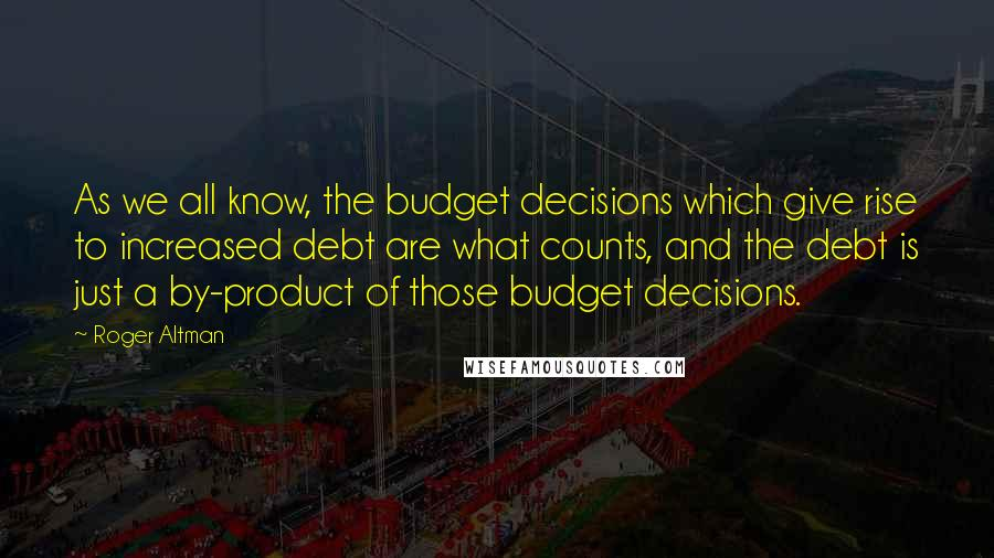 Roger Altman quotes: As we all know, the budget decisions which give rise to increased debt are what counts, and the debt is just a by-product of those budget decisions.