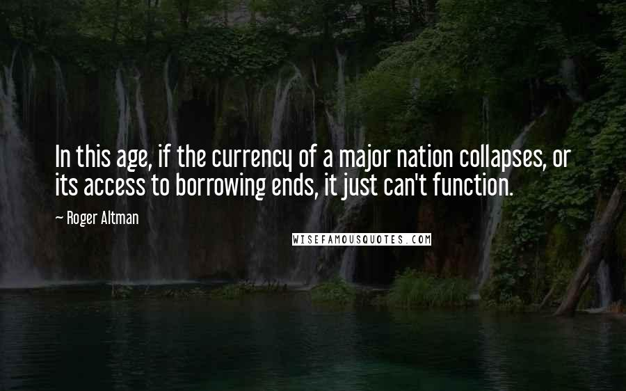 Roger Altman quotes: In this age, if the currency of a major nation collapses, or its access to borrowing ends, it just can't function.