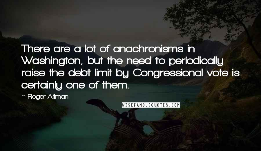 Roger Altman quotes: There are a lot of anachronisms in Washington, but the need to periodically raise the debt limit by Congressional vote is certainly one of them.