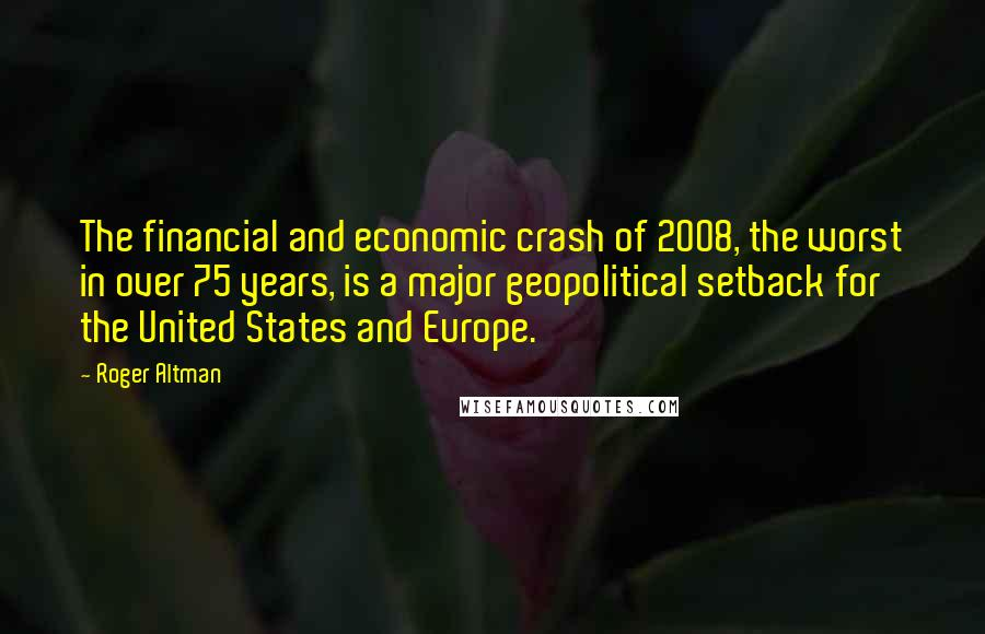 Roger Altman quotes: The financial and economic crash of 2008, the worst in over 75 years, is a major geopolitical setback for the United States and Europe.