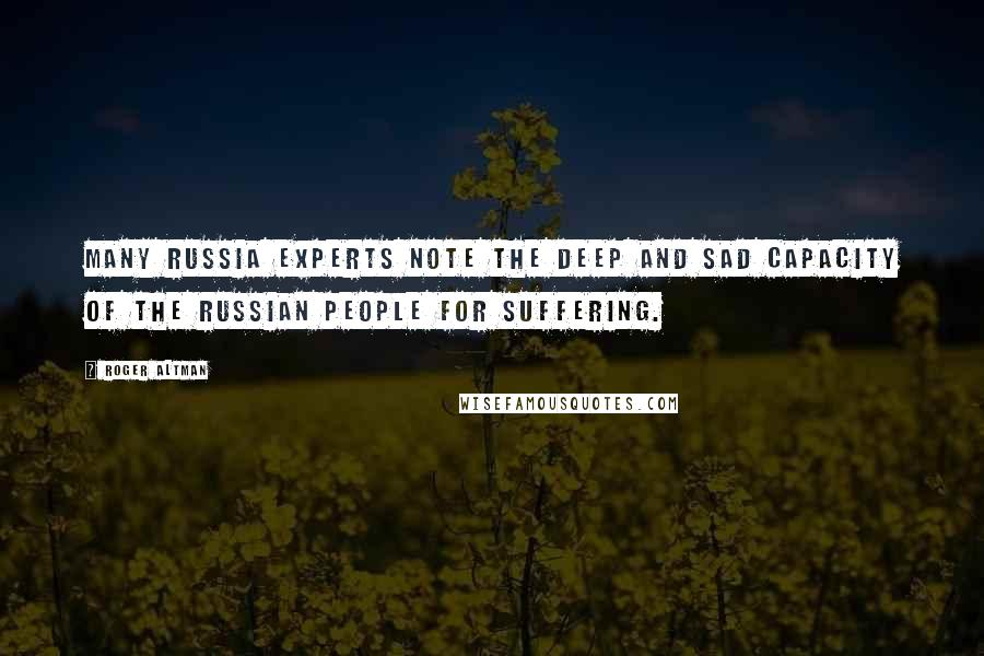 Roger Altman quotes: Many Russia experts note the deep and sad capacity of the Russian people for suffering.